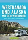 Westkanada und Alaska mit dem Wohnmobil: Der Reiseführer von Vancouver und Calgary bis nach Yukon und Alaska mit Highlights wie Nationalparks Banff ... der Alaska Highway (Wohnmobil-Reiseführer)
